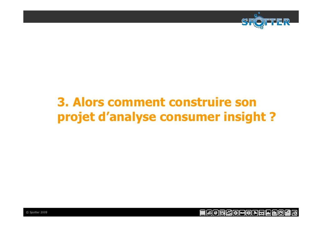 3. Alors comment construire son                  projet d'analyse consumer insight ?     © Spotter 2009
