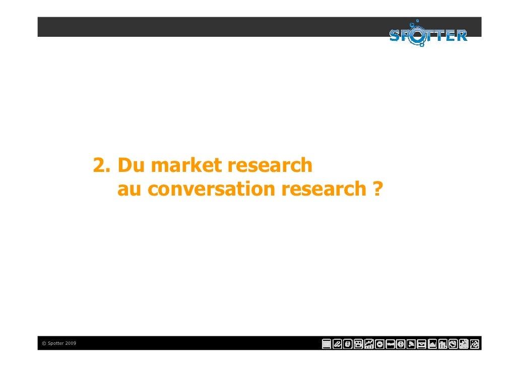 2. Du market research                     au conversation research ?     © Spotter 2009