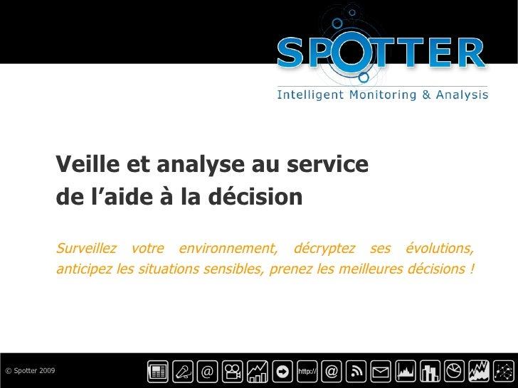 © Spotter 2009 Veille et analyse au service de l'aide à la décision Surveillez votre environnement, décryptez ses évolutio...
