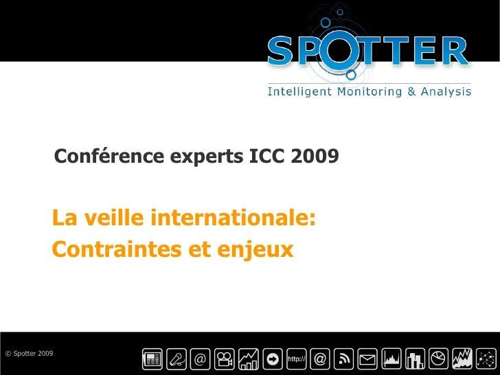 © Spotter 2009 Conférence experts ICC 2009 La veille internationale:  Contraintes et enjeux