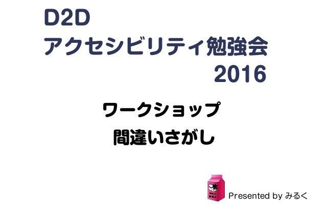 D2D アクセシビリティ勉強会          2016 ワークショップ 間違いさがし Presented by みるく