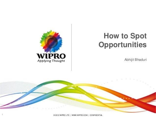 How to Spot Opportunities Abhijit Bhaduri  1  © 2012 WIPRO LTD | WWW.WIPRO.COM | CONFIDENTIAL