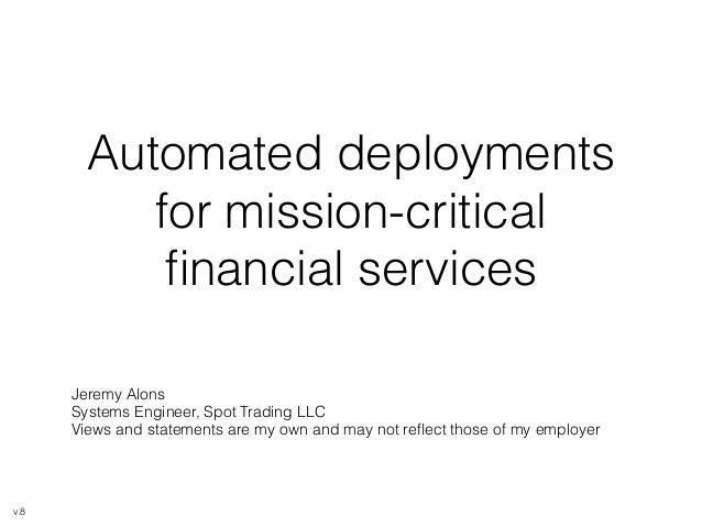 Automated deployments  for mission-critical  financial services  Jeremy Alons  Systems Engineer, Spot Trading LLC  Views a...