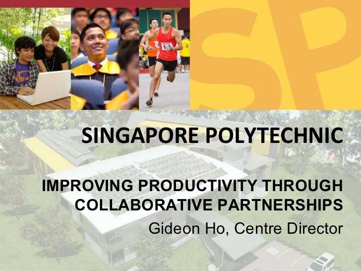 SINGAPORE POLYTECHNIC IMPROVING PRODUCTIVITY THROUGH COLLABORATIVE PARTNERSHIPS Gideon Ho, Centre Director