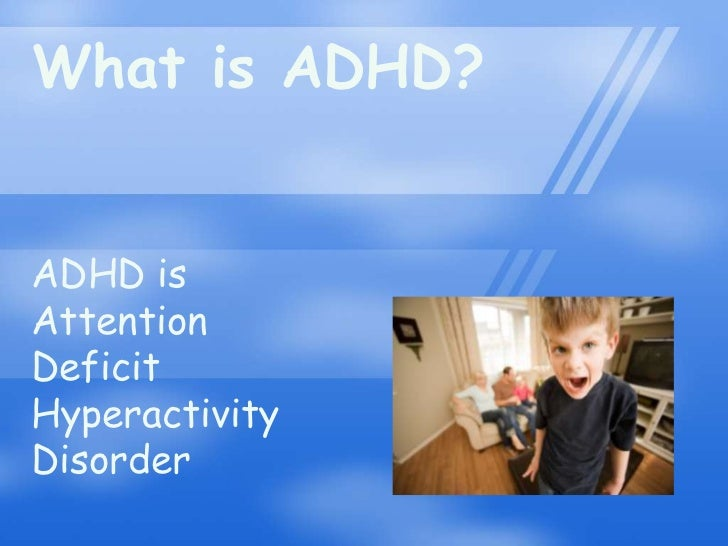 What is ADHD?ADHD isAttentionDeficitHyperactivityDisorder