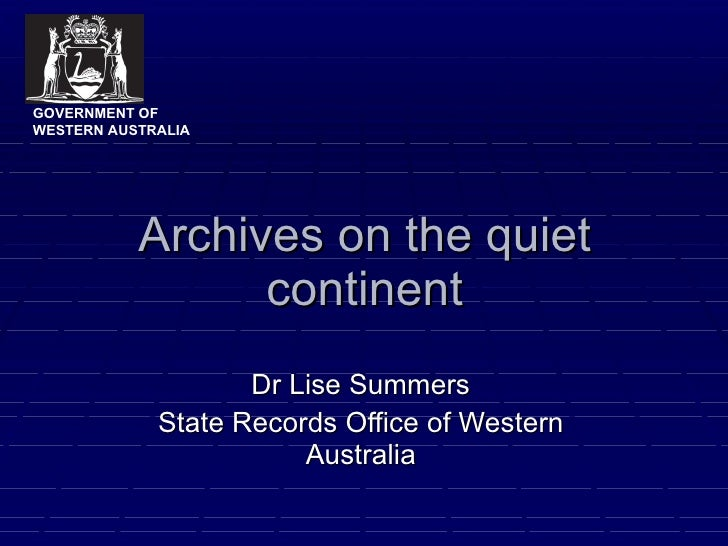 Archives on the quiet continent Dr Lise Summers State Records Office of Western Australia GOVERNMENT OF WESTERN AUSTRALIA