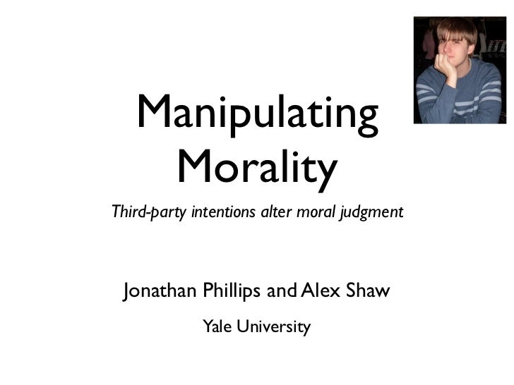 Manipulating    MoralityThird-party intentions alter moral judgment Jonathan Phillips and Alex Shaw             Yale Unive...