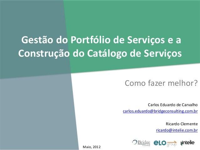 Gestão do Portfólio de Serviços e a Construção do Catálogo de Serviços Como fazer melhor? Carlos Eduardo de Carvalho carlo...