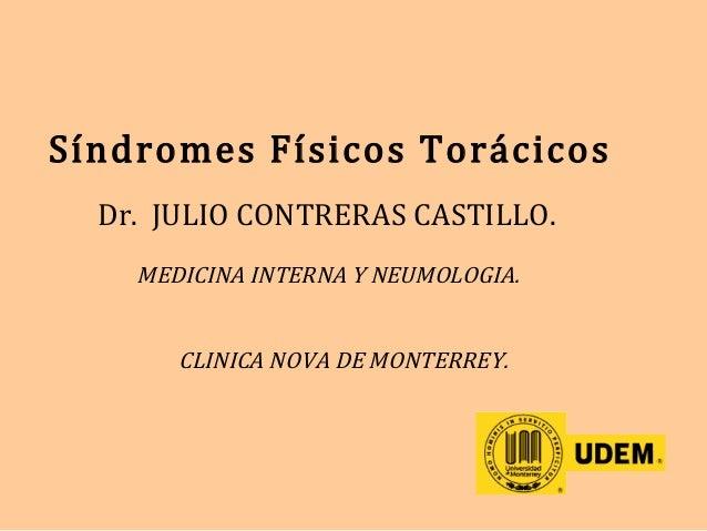 Síndromes Físicos Torácicos Dr. JULIO CONTRERAS CASTILLO. MEDICINA INTERNA Y NEUMOLOGIA. CLINICA NOVA DE MONTERREY.