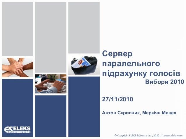 Сервер паралельного підрахунку голосів Вибори 2010 27/11/2010 Антон Скрипник, Маркіян Мацех © Copyright ELEKS Software Ltd...