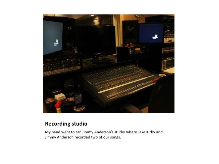Recording studioMy band went to Mr. Jimmy Anderson's studio where Jake Kirby andJimmy Anderson recorded two of our songs.