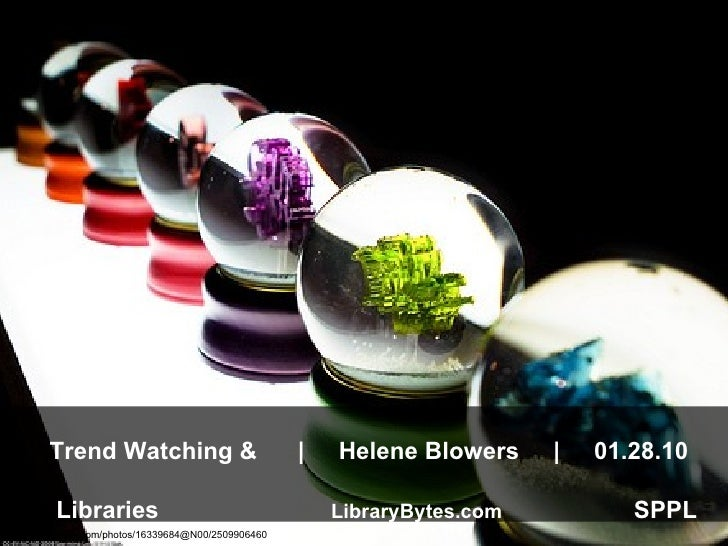 Trend Watching &  |  Helene Blowers  |  01.28.10     Libraries    LibraryBytes.com   SPPL  http://www.flickr.com/photos/16...