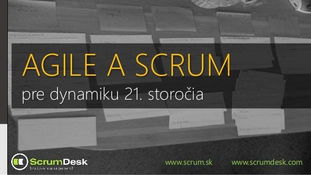 AGILE A SCRUM pre dynamiku 21. storočia www.scrum.sk www.scrumdesk.com
