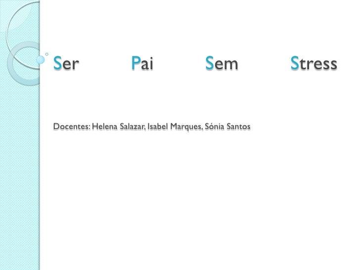 Ser                  Pai                 Sem             StressDocentes: Helena Salazar, Isabel Marques, Sónia Santos