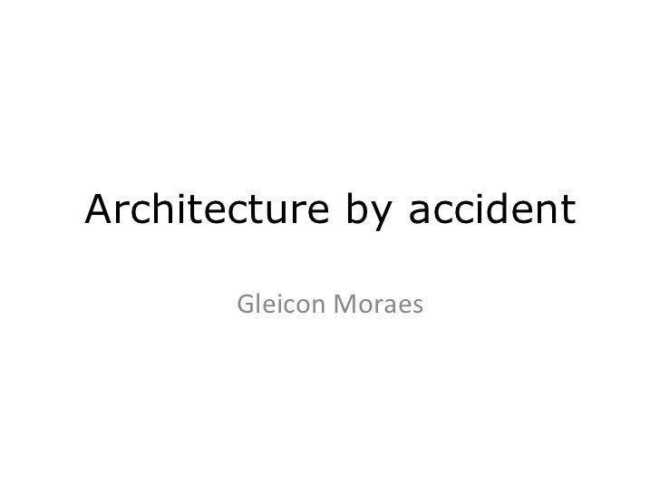 Architecture by accident       Gleicon	  Moraes
