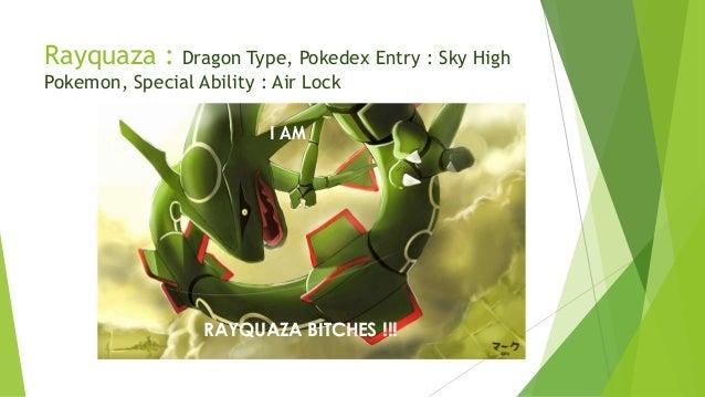 Rayquaza : Dragon Type, Pokedex Entry : Sky High Pokemon, Special Ability : Air Lock RAYQUAZA BITCHES !!! I AM