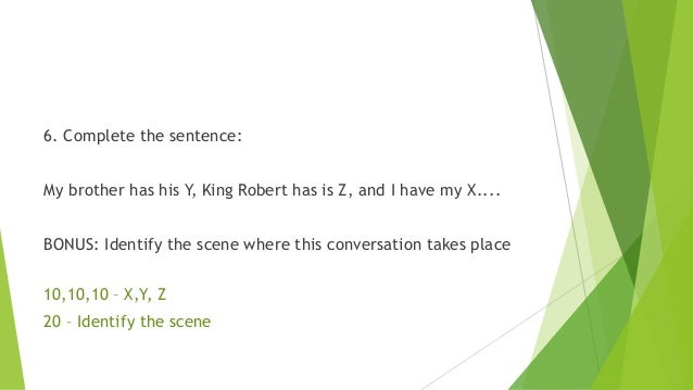 6. Complete the sentence: My brother has his Y, King Robert has is Z, and I have my X.... BONUS: Identify the scene where ...