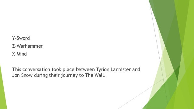 Y-Sword Z-Warhammer X-Mind This conversation took place between Tyrion Lannister and Jon Snow during their journey to The ...