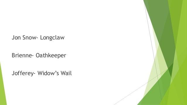 Jon Snow- Longclaw Brienne- Oathkeeper Jofferey- Widow's Wail