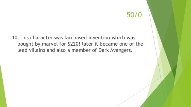 50/0 10.This character was fan based invention which was bought by marvel for $220! later it became one of the lead villai...