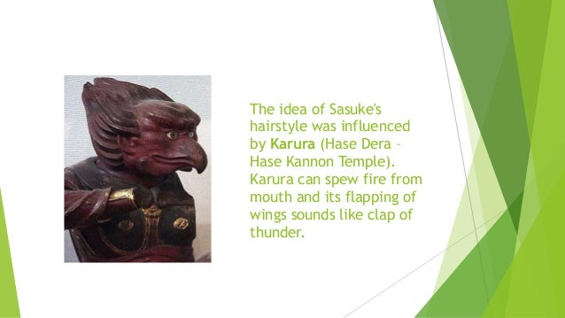 The idea of Sasuke's hairstyle was influenced by Karura (Hase Dera – Hase Kannon Temple). Karura can spew fire from mouth ...