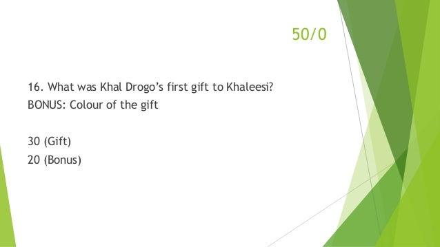 50/0 16. What was Khal Drogo's first gift to Khaleesi? BONUS: Colour of the gift 30 (Gift) 20 (Bonus)