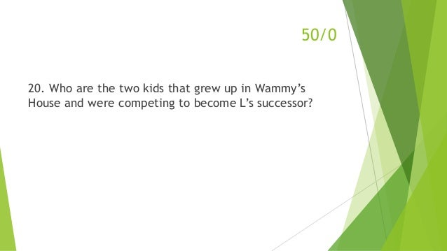 20. Who are the two kids that grew up in Wammy's House and were competing to become L's successor? 50/0