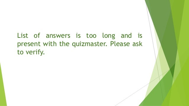 List of answers is too long and is present with the quizmaster. Please ask to verify.