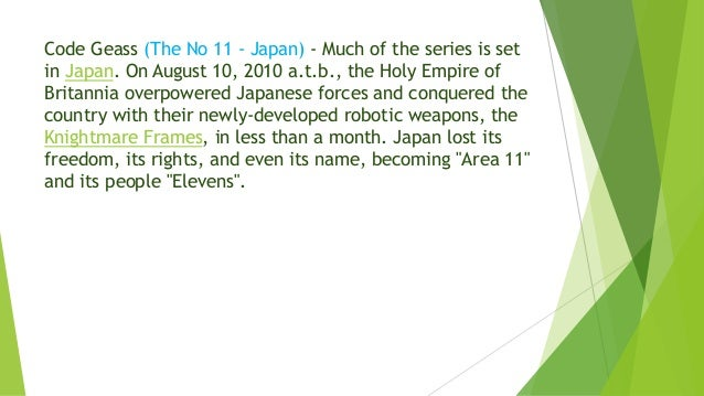 Code Geass (The No 11 - Japan) - Much of the series is set in Japan. On August 10, 2010 a.t.b., the Holy Empire of Britann...