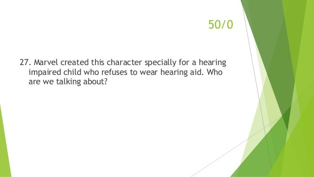 50/0 27. Marvel created this character specially for a hearing impaired child who refuses to wear hearing aid. Who are we ...