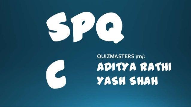 SPQ C QUIZMASTERS m/: ADITYA RATHI YASH SHAH