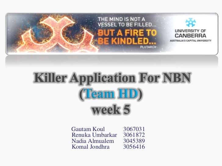 Killer Application For NBN(Team HD)week 5<br />GautamKoul            3067031<br />RenukaUmbarkar    3061872<br />Nadia Al...