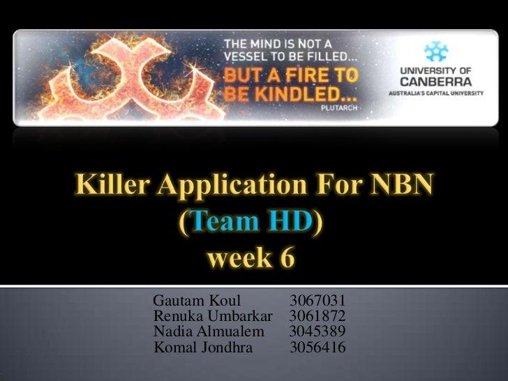 Killer Application For NBN(Team HD)week 6<br />GautamKoul            3067031<br />RenukaUmbarkar    3061872<br />Nadia Al...