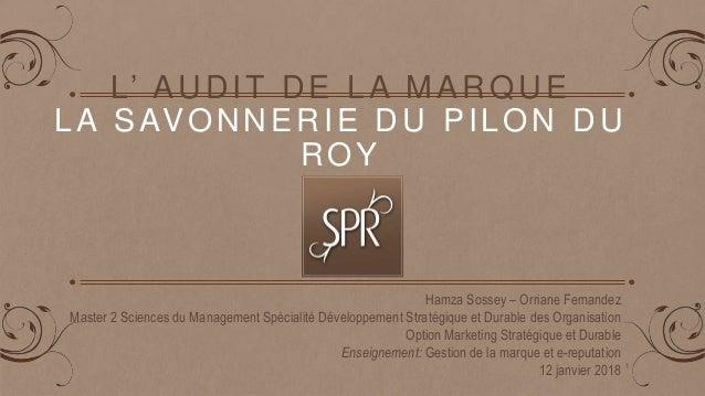 L' AUDIT DE LA MARQUE LA SAVONNERIE DU PILON DU ROY Hamza Sossey – Orriane Fernandez Master 2 Sciences du Management Spéci...