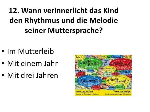 12. Wann verinnerlicht das Kind den Rhythmus und die Melodie seiner Muttersprache? • Im Mutterleib • Mit einem Jahr • Mit ...