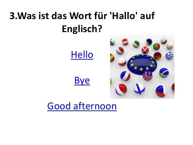3.Was ist das Wort für 'Hallo' auf Englisch? Hello Bye Good afternoon