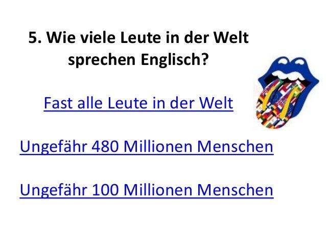 5. Wie viele Leute in der Welt sprechen Englisch? Fast alle Leute in der Welt Ungefähr 480 Millionen Menschen Ungefähr 100...