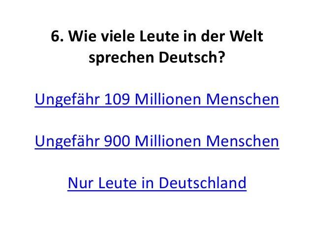 6. Wie viele Leute in der Welt sprechen Deutsch? Ungefähr 109 Millionen Menschen Ungefähr 900 Millionen Menschen Nur Leute...