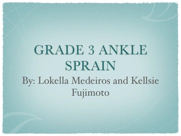 GRADE 3 ANKLE     SPRAINBy: Lokella Medeiros and Kellsie            Fujimoto