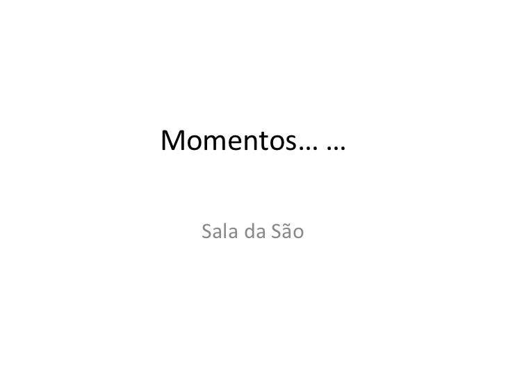 Momentos… …  Sala da São