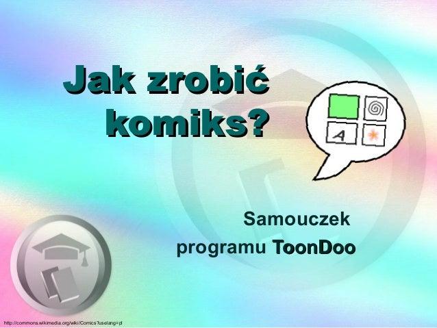 Jak zrobićJak zrobić komiks?komiks? Samouczek programu ToonDooToonDoo http://commons.wikimedia.org/wiki/Comics?uselang=pl