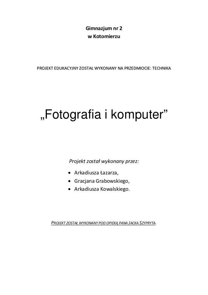 """Gimnazjum nr 2                        w KotomierzuPROJEKT EDUKACYJNY ZOSTAŁ WYKONANY NA PRZEDMIOCIE: TECHNIKA """"Fotografia ..."""