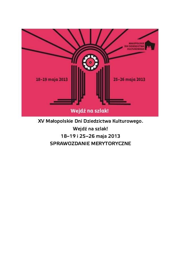 XV Małopolskie Dni Dziedzictwa Kulturowego. Wejdź na szlak! 18–19 i 25–26 maja 2013 SPRAWOZDANIE MERYTORYCZNE