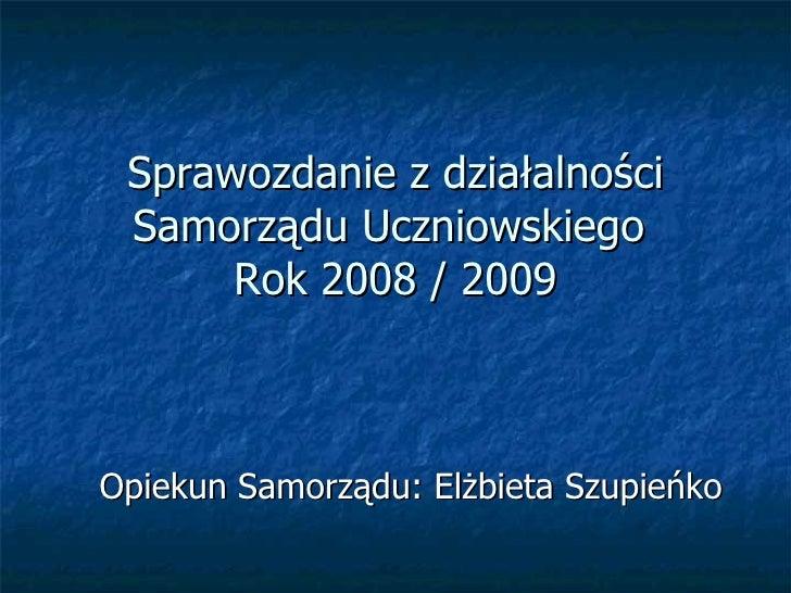 Sprawozdanie z działalności Samorządu Uczniowskiego  Rok 2008 / 2009 Opiekun Samorządu: Elżbieta Szupieńko