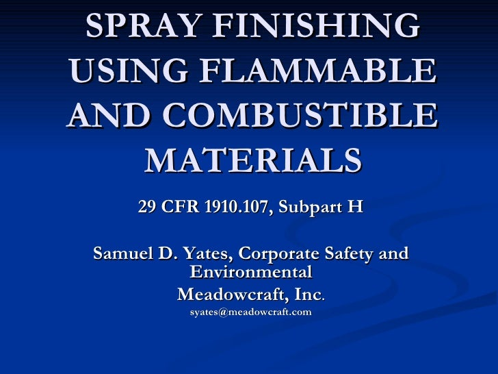 SPRAY FINISHING USING FLAMMABLE AND COMBUSTIBLE MATERIALS 29 CFR 1910.107, Subpart H Samuel D. Yates, Corporate Safety and...