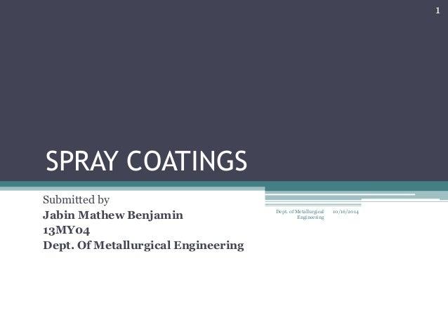 SPRAY COATINGS  Submitted by  Jabin Mathew Benjamin  13MY04  Dept. Of Metallurgical Engineering  10/16/2014  1  Dept. of M...
