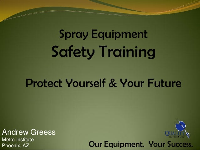 Spray Equipment                  Safety Training           Protect Yourself & Your FutureAndrew GreessMetro InstitutePhoen...