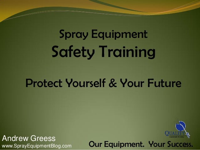 Spray EquipmentSafety TrainingProtect Yourself & Your FutureOur Equipment. Your Success.Andrew Greesswww.SprayEquipmentBlo...