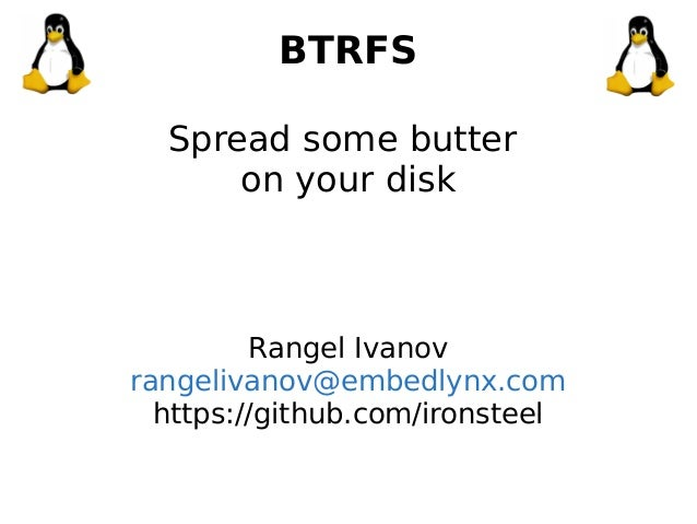 BTRFS Spread some butter on your disk Rangel Ivanov rangelivanov@embedlynx.com https://github.com/ironsteel
