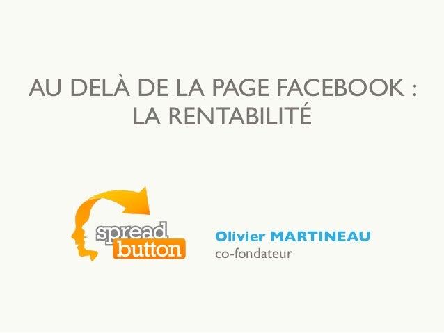 AU DELÀ DE LA PAGE FACEBOOK : LA RENTABILITÉ Olivier MARTINEAU co-fondateur